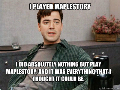 I Played MapleStory I did absolutely nothing but play maplestory, and it was everything that I thought it could be.