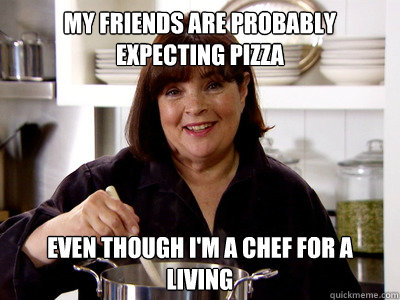 my friends are probably expecting pizza even though i'm a chef for a living - my friends are probably expecting pizza even though i'm a chef for a living  contessa trufflin