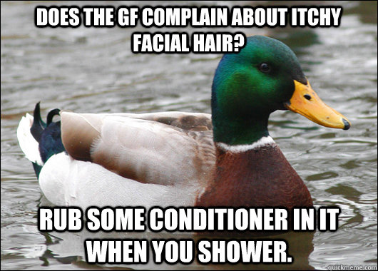 Does the GF complain about itchy facial hair? Rub some conditioner in it when you shower. - Does the GF complain about itchy facial hair? Rub some conditioner in it when you shower.  Actual Advice Mallard