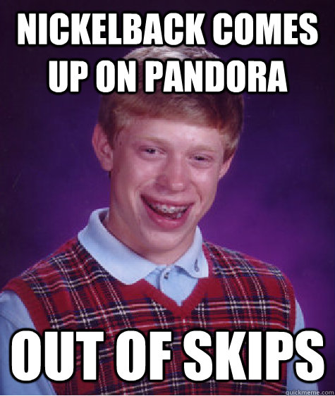 Nickelback comes up on pandora out of skips - Nickelback comes up on pandora out of skips  Bad Luck Brian