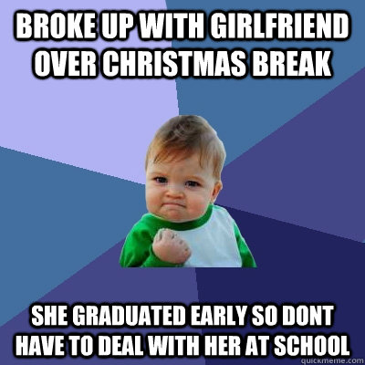 Broke up with girlfriend over Christmas break She graduated early so dont have to deal with her at school - Broke up with girlfriend over Christmas break She graduated early so dont have to deal with her at school  Success Kid