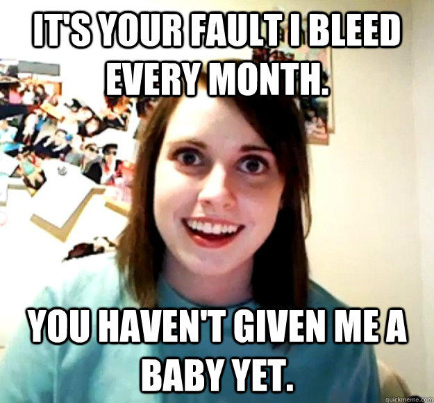 It's your fault I bleed every month.  You haven't given me a baby yet.  - It's your fault I bleed every month.  You haven't given me a baby yet.   Overly Attached Girlfriend
