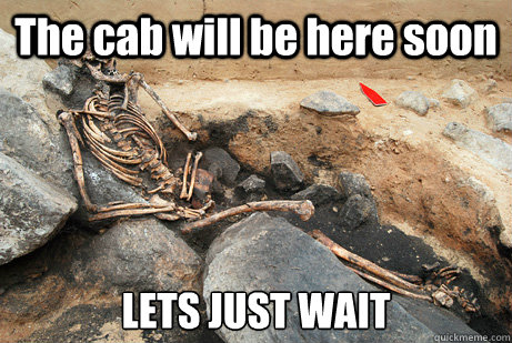 The cab will be here soon LETS JUST WAIT  - The cab will be here soon LETS JUST WAIT   Waiting for OP