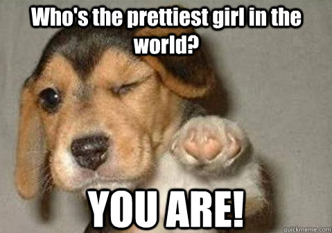 YOU ARE! Who's the prettiest girl in the world?