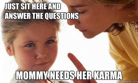 Just sit here and  answer the questions mommy needs her karma - Just sit here and  answer the questions mommy needs her karma  Misc
