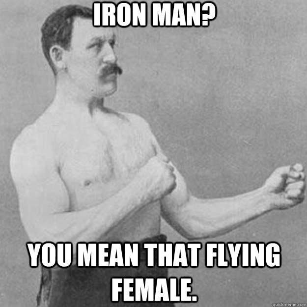 Iron man? You mean that flying female. - Iron man? You mean that flying female.  overly manly man