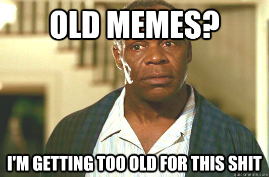 Old memes? I'm getting too old for this shit - Old memes? I'm getting too old for this shit  Glover getting old
