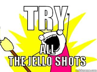 TRY ALL THE JELLO SHOTS All The Things