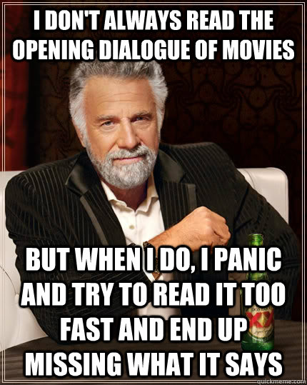 I don't always read the opening dialogue of movies But when i do, I panic and try to read it too fast and end up missing what it says - I don't always read the opening dialogue of movies But when i do, I panic and try to read it too fast and end up missing what it says  The Most Interesting Man In The World
