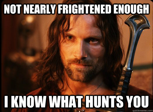 Not nearly frightened enough I know what hunts you - Not nearly frightened enough I know what hunts you  Aragorn