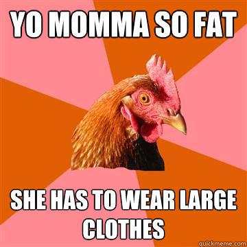 Yo momma so fat She has to wear large clothes  Anti-Joke Chicken
