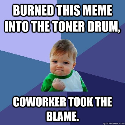 Burned this meme into the toner drum, Coworker took the blame. - Burned this meme into the toner drum, Coworker took the blame.  Success Kid