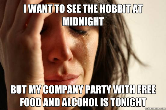 I want to see the Hobbit at midnight but my company party with free food and alcohol is tonight - I want to see the Hobbit at midnight but my company party with free food and alcohol is tonight  First World Problems