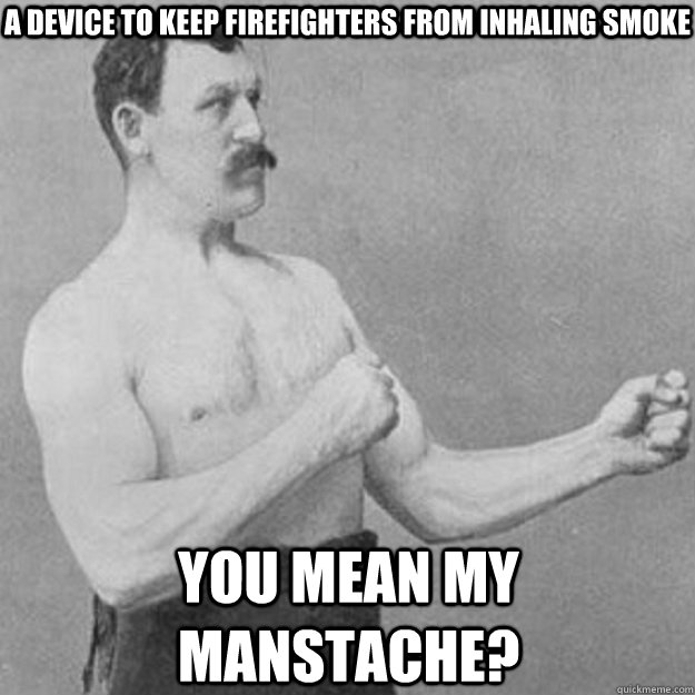 a device to keep firefighters from inhaling smoke  you mean my manstache? - a device to keep firefighters from inhaling smoke  you mean my manstache?  overly manly man