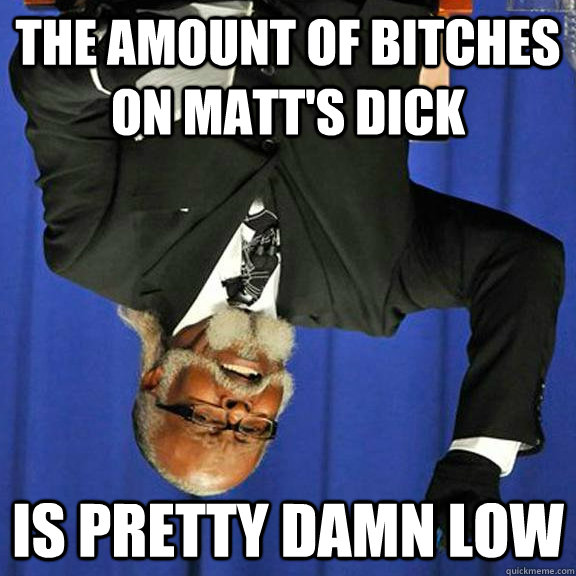 The amount of bitches on matt's dick Is pretty damn low