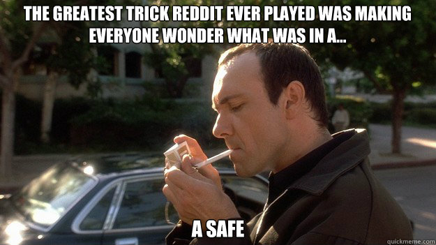 The greatest trick reddit ever played was making everyone wonder what was in a... A Safe