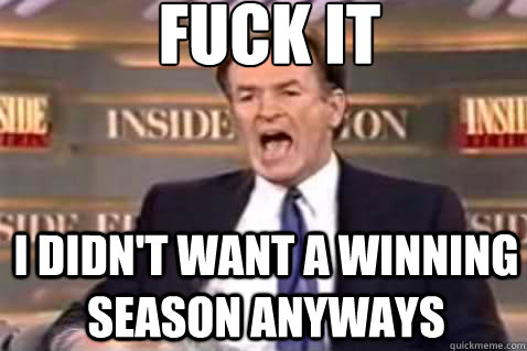 fuck it I didn't want a winning season anyways - fuck it I didn't want a winning season anyways  Fuck It Bill OReilly