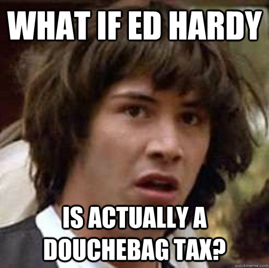 What if Ed Hardy Is actually a douchebag tax? - What if Ed Hardy Is actually a douchebag tax?  conspiracy keanu