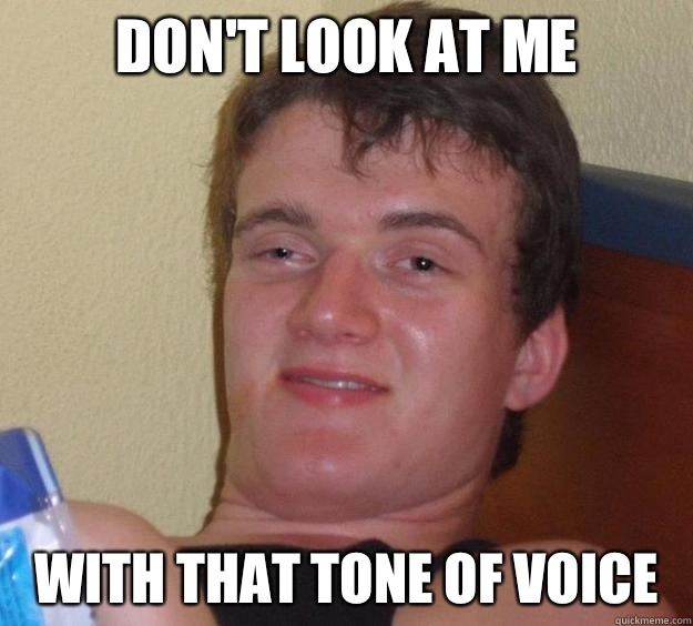 Don't look at me WIth that tone of voice - Don't look at me WIth that tone of voice  10 Guy