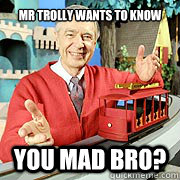 Mr trolly wants to know You mad bro?  You Mad Bro