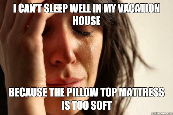I can't sleep well in my vacation house Because the pillow top mattress is too soft - I can't sleep well in my vacation house Because the pillow top mattress is too soft  First World Problems