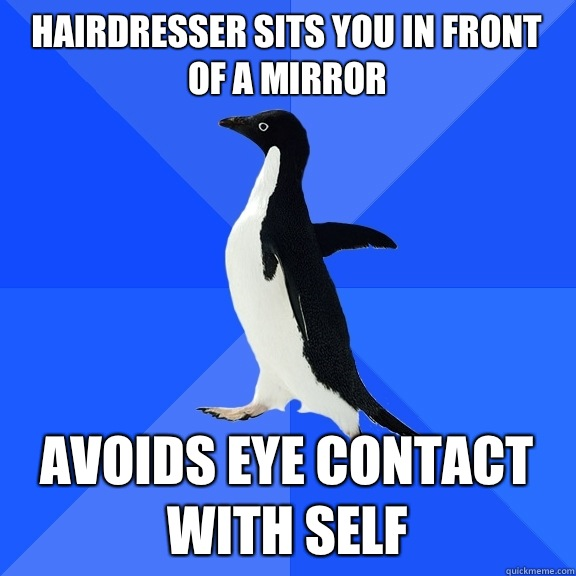 Hairdresser sits you in front of a mirror  Avoids eye contact with self  - Hairdresser sits you in front of a mirror  Avoids eye contact with self   Socially Awkward Penguin