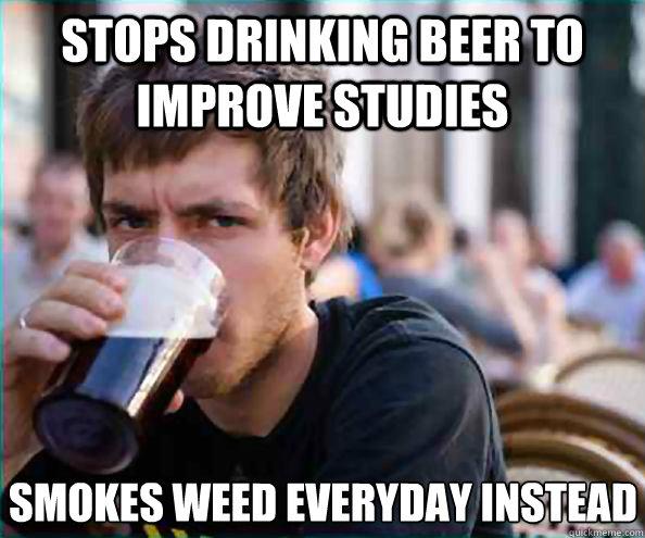 Stops Drinking Beer To Improve Studies Smokes Weed Everyday Instead