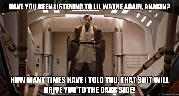 Have you been listening to Lil Wayne again, Anakin? how many times have I told you, that shit will drive you to the Dark Side!