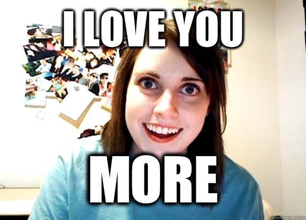 I love you  More - I love you  More  Overly Attached Girlfriend