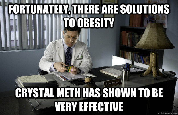 Fortunately, there are solutions to obesity  Crystal Meth has shown to be very effective  - Fortunately, there are solutions to obesity  Crystal Meth has shown to be very effective   Dr. Spaceman