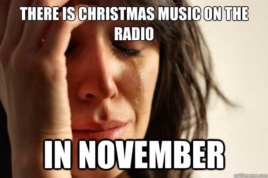 57ce362d8be233a67f479390ff7b28185e44f58d6c14423d48d651701ebe8418 there is christmas music on the radio in november first world,Funny November Meme