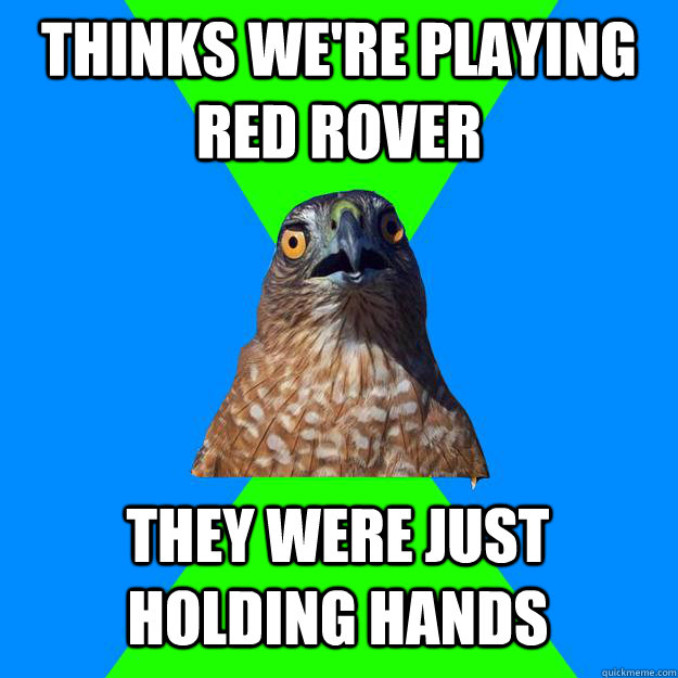 thinks we're playing red rover they were just holding hands - thinks we're playing red rover they were just holding hands  Hawkward
