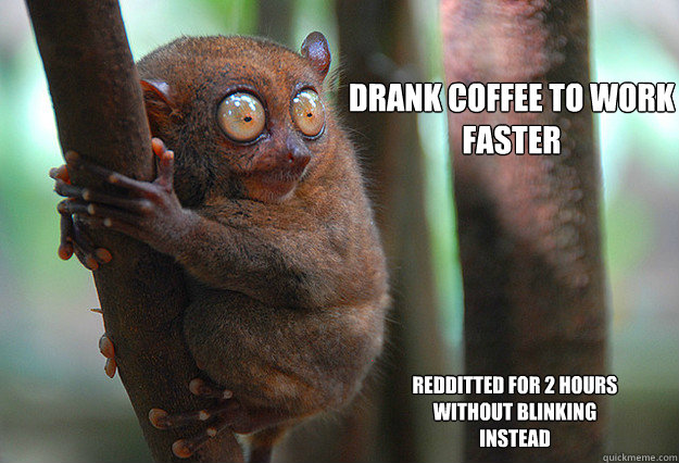 Drank coffee to work faster redditted for 2 hours without blinking instead
