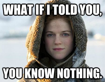 What if i told you,  you know nothing.