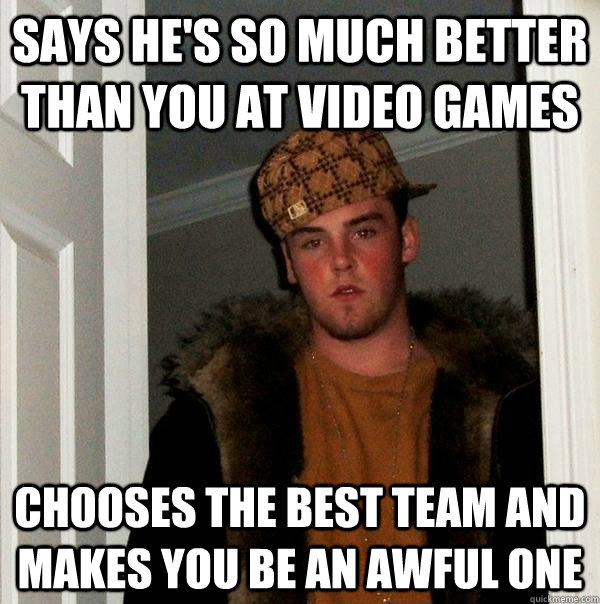 Says he's so much better  than you at video games chooses the best team and makes you be an awful one - Says he's so much better  than you at video games chooses the best team and makes you be an awful one  Scumbag Steve