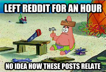 left reddit for an hour no idea how these posts relate  I have no idea what Im doing - Patrick Star