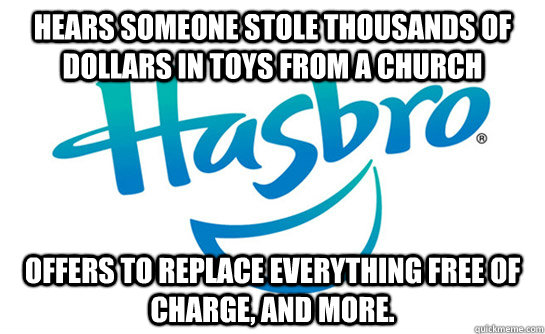 Hears someone stole thousands of dollars in toys from a church offers to replace everything free of charge, and more. - Hears someone stole thousands of dollars in toys from a church offers to replace everything free of charge, and more.  Good Guy Hasbro