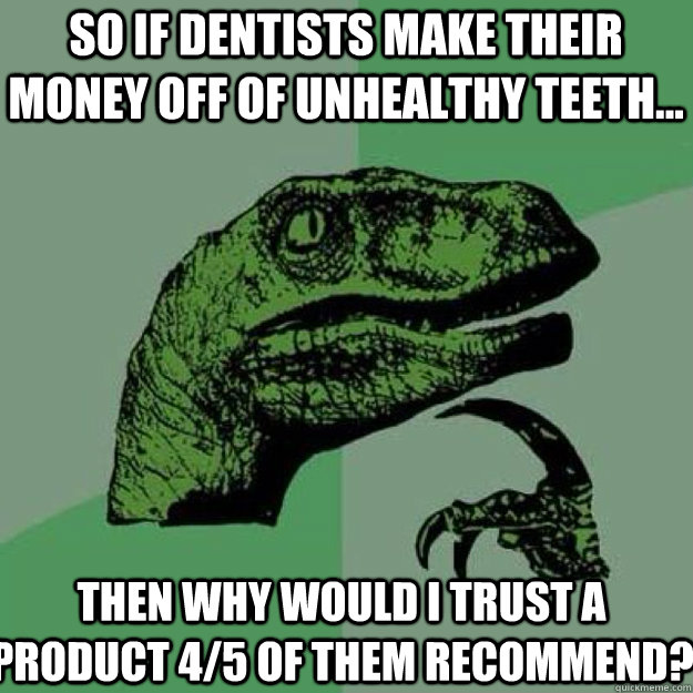 So if dentists make their money off of unhealthy teeth... Then why would I trust a product 4/5 of them recommend?