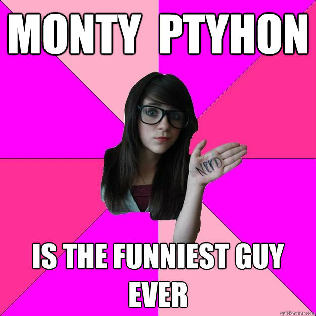Monty  ptyhon is the funniest guy ever - Monty  ptyhon is the funniest guy ever  Idiot Nerd Girl