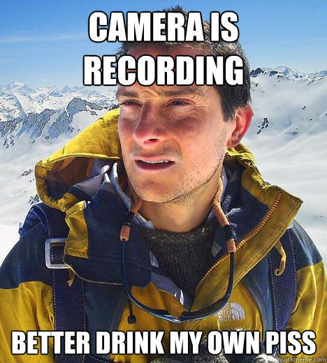 camera is recording better drink my own piss  Bear Grylls