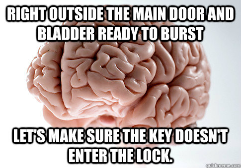 Right outside the main door and bladder ready to burst Let's make sure the key doesn't enter the lock. - Right outside the main door and bladder ready to burst Let's make sure the key doesn't enter the lock.  Scumbag Brain