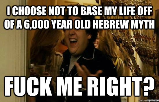 I choose not to base my life off of a 6,000 year old Hebrew myth Fuck me right? - I choose not to base my life off of a 6,000 year old Hebrew myth Fuck me right?  Jonah Hill - Fuck me right