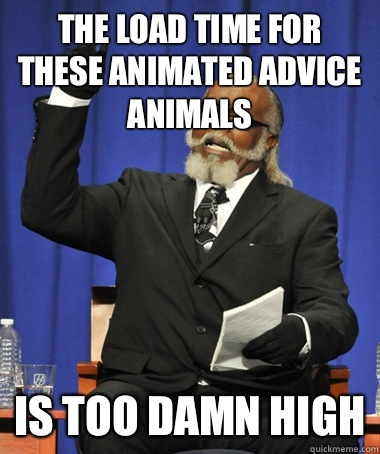 The load time for these animated advice animals Is too damn high - The load time for these animated advice animals Is too damn high  The Rent Is Too Damn High