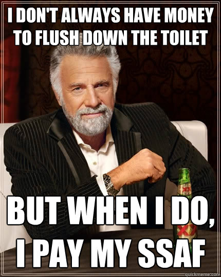 I don't always have money to flush down the toilet but when I do, I pay my SSAF - I don't always have money to flush down the toilet but when I do, I pay my SSAF  The Most Interesting Man In The World