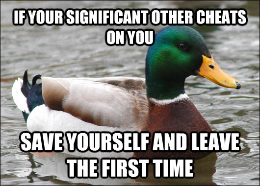 IF YOUR SIGNIFICANT OTHER CHEATS ON YOU SAVE YOURSELF AND LEAVE THE FIRST TIME - IF YOUR SIGNIFICANT OTHER CHEATS ON YOU SAVE YOURSELF AND LEAVE THE FIRST TIME  Actual Advice Mallard