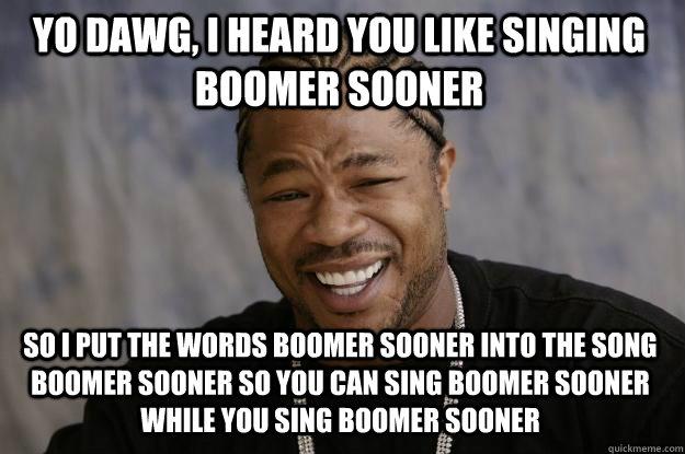 Yo dawg, i heard you like singing boomer sooner so i put the words boomer sooner into the song boomer sooner so you can sing boomer sooner while you sing boomer sooner  Xzibit meme