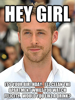 Hey Girl It's your birthday.  I'll clean the apartment while you watch Felicity.  Would you like a drink?