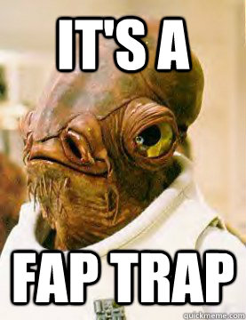 It's a Fap trap  admiral ackbar