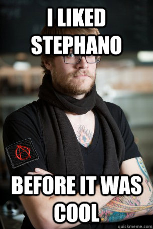 I LIKED STEPHANO BEFORE IT WAS COOL