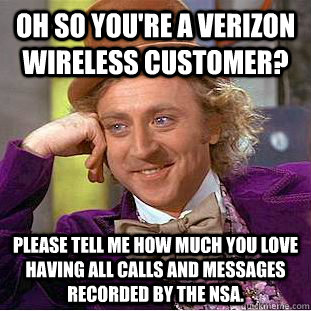 Oh so you're a Verizon wireless customer? Please tell me how much you love having all calls and messages recorded by the NSA. - Oh so you're a Verizon wireless customer? Please tell me how much you love having all calls and messages recorded by the NSA.  Condescending Wonka